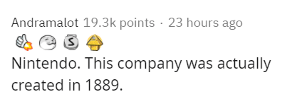 Text - Andramalot 19.3k points · 23 hours ago Nintendo. This company was actually created in 1889.