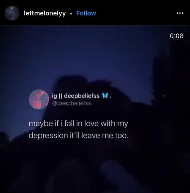 Sky - leftmelonelyy· Follow 0:08 ig    deepbeliefss . @deepbeliefss maybe if i fall in love with my depression itll leave me too.