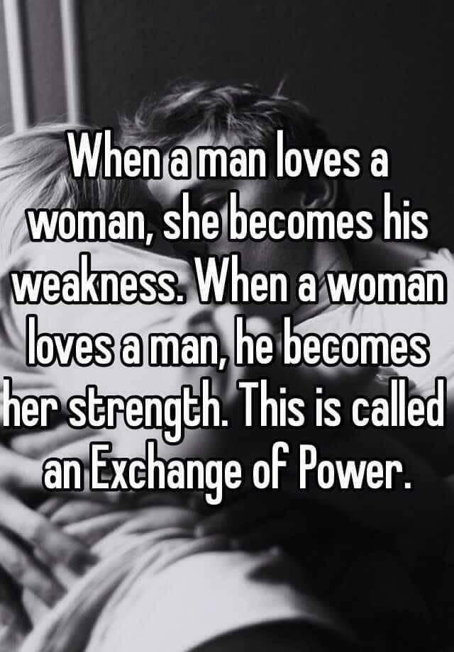 Text - Whena man loves a woman, she becomes his weakness. When a woman loves a man, he becomes her strength. This is called an Exchange of Power.