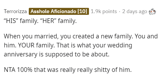 """Text - Terrorizza Asshole Aficionado [10] 1.9k points · 2 days ago """"HIS"""" family. """"HER"""" family. When you married, you created a new family. You and him. YOUR family. That is what your wedding anniversary is supposed to be about. NTA 100% that was really really shitty of him."""