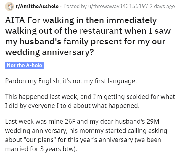 """Text - r/AmItheAsshole - Posted by u/throwaway343156197 2 days ago AITA For walking in then immediately walking out of the restaurant when I saw my husband's family present for my our wedding anniversary? Not the A-hole Pardon my English, it's not my first language. This happened last week, and I'm getting scolded for what I did by everyone I told about what happened. Last week was mine 26F and my dear husband's 29M wedding anniversary, his mommy started calling asking about """"our plans"""" for this"""