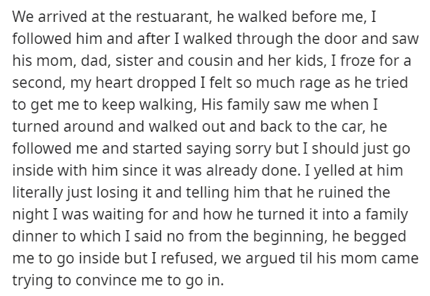 Text - We arrived at the restuarant, he walked before me, I followed him and after I walked through the door and saw his mom, dad, sister and cousin and her kids, I froze for a second, my heart dropped I felt so much rage as he tried to get me to keep walking, His family saw me when I turned around and walked out and back to the car, he followed me and started saying sorry but I should just go inside with him since it was already done. I yelled at him literally just losing it and telling him tha