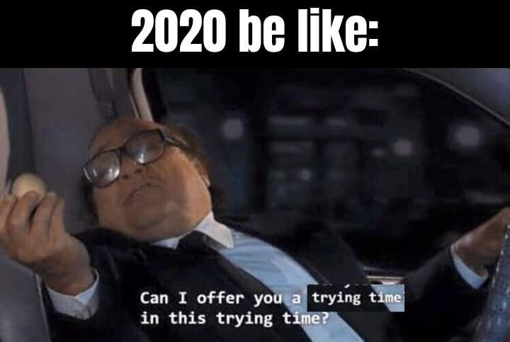 Photo caption - 2020 be like: Can I offer you a trying time in this trying time?