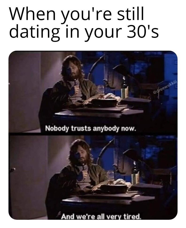 Text - When you're still dating in your 30's @dreewskkii Nobody trusts anybody now. And we're all very tired.