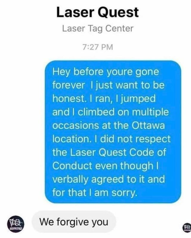 Text - Laser Quest Laser Tag Center 7:27 PM Hey before youre gone forever I just want to be honest. I ran, I jumped and I climbed on multiple occasions at the Ottawa location. I did not respect the Laser Quest Code of Conduct even though I verbally agreed to it and for that I am sorry. We forgive you