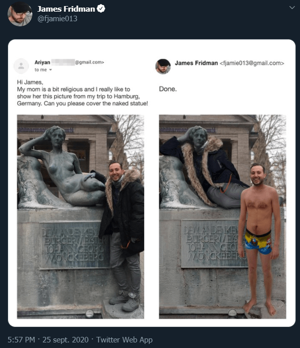 Text - James Fridman @fjamie013 Ariyan @gmail.com> James Fridman <fjamie013@gmail.com> to me - Hi James, My mom is a bit religious and I really like to show her this picture from my trip to Hamburg, Germany. Can you please cover the naked statue! Done. DEMADEK BURGERI/EISTHR TOHNGEOPG MONCKEBEPO DEMANDE KEN BURCERI/EIS TOHANN CEO MO CKEBERU 5:57 PM · 25 sept. 2020 · Twitter Web App