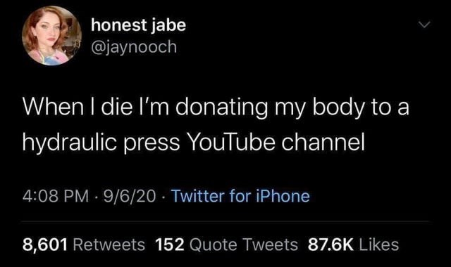 Text - honest jabe @jaynooch When I die l'm donating my body to a hydraulic press YouTube channel 4:08 PM · 9/6/20 · Twitter for iPhone 8,601 Retweets 152 Quote Tweets 87.6K Likes
