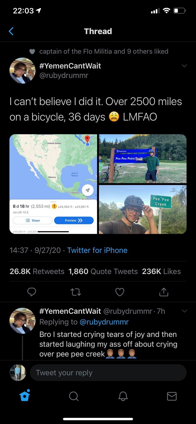 Text - 22:03 1 Thread captain of the Flo Militia and 9 others liked #YemenCantWait @rubydrummr I can't believe I did it. Over 2500 miles on a bicycle, 36 days LMFAO United States MO wy OKng County OK AR TN NM AL Poo Poo Point Trail Gulf of Mexico Mexico Cuba 600 mi Guatemala Pee Pee Creek 8 d 18 hr (2,553 mi) 144,564 ft 143,881 ft via US-12 E E Steps Preview >> 144,564 ft 143,881 14:37 · 9/27/20 · Twitter for iPhone 26.8K Retweets 1,860 Quote Tweets 236K Likes #YemenCantWait @rubydrummr · 7h Rep
