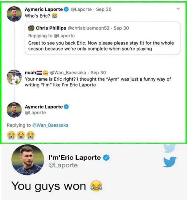 """Text - @Laporte · Sep 30 Aymeric Laporte Who's Eric? O Chris Phillips @chrisbluemoon52 - Sep 30 Replying to @Laporte Great to see you back Eric. Now please please stay fit for the whole season because we're only complete when you're playing noah= @Wan_Baessaka · Sep 30 Your name is Eric right? I thought the """"Aym"""" was just a funny way of writing """"I'm"""" like l'm Eric Laporte Aymeric Laporte O @Laporte Replying to @Wan_ Baessaka 金金金 I'm'Eric Laporte @Laporte You guys won"""