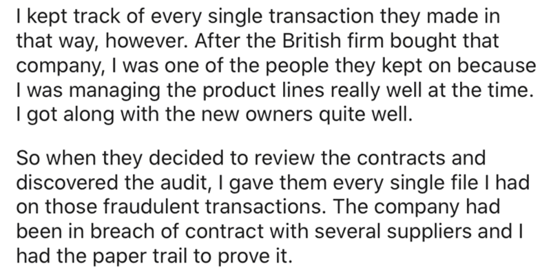 Text - I kept track of every single transaction they made in that way, however. After the British firm bought that company, I was one of the people they kept on because I was managing the product lines really well at the time. I got along with the new owners quite well. So when they decided to review the contracts and discovered the audit, I gave them every single file I had on those fraudulent transactions. The company had been in breach of contract with several suppliers and I had the paper tr