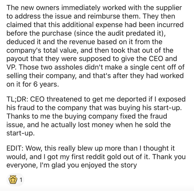 Text - The new owners immediately worked with the supplier to address the issue and reimburse them. They then claimed that this additional expense had been incurred before the purchase (since the audit predated it), deduced it and the revenue based on it from the company's total value, and then took that out of the payout that they were supposed to give the CEO and VP. Those two assholes didn't make a single cent off of selling their company, and that's after they had worked on it for 6 years. T