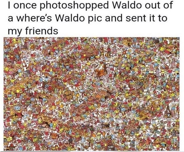Text - I once photoshopped Waldo out of a where's Waldo pic and sent it to my friends