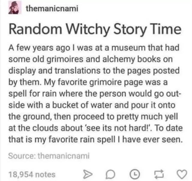 Text - themanicnami Random Witchy Story Time A few years ago I was at a museum that had some old grimoires and alchemy books on display and translations to the pages posted by them. My favorite grimoire page was a spell for rain where the person would go out- side with a bucket of water and pour it onto the ground, then proceed to pretty much yell at the clouds about 'see its not hard!'. To date that is my favorite rain spell I have ever seen. Source: themanicnami 18,954 notes