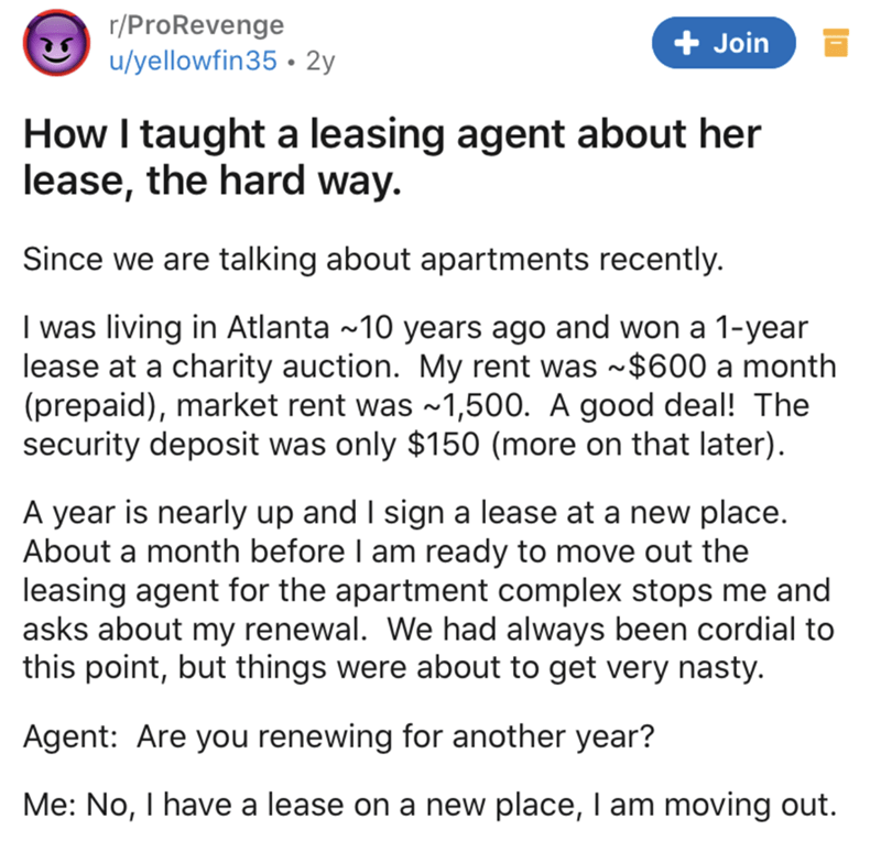 Text - r/ProRevenge u/yellowfin35 • 2y + Join How I taught a leasing agent about her lease, the hard way. Since we are talking about apartments recently. I was living in Atlanta ~10 years ago and won a 1-year lease at a charity auction. My rent was -$600 a month (prepaid), market rent was ~1,500. A good deal! The security deposit was only $150 (more on that later). A year is nearly up and I sign a lease at a new place. About a month before I am ready to move out the leasing agent for the apartme