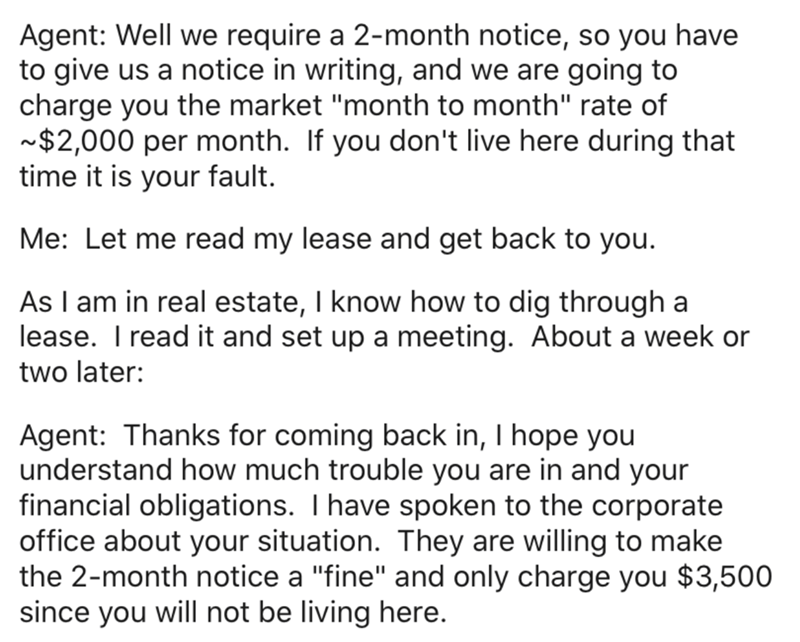 """Text - Agent: Well we require a 2-month notice, so you have to give us a notice in writing, and we are going to charge you the market """"month to month"""" rate of ~$2,000 per month. If you don't live here during that time it is your fault. Me: Let me read my lease and get back to you. As I am in real estate, I know how to dig through a lease. T read it and set up a meeting. About a week or two later: Agent: Thanks for coming back in, I hope you understand how much trouble you are in and your financi"""