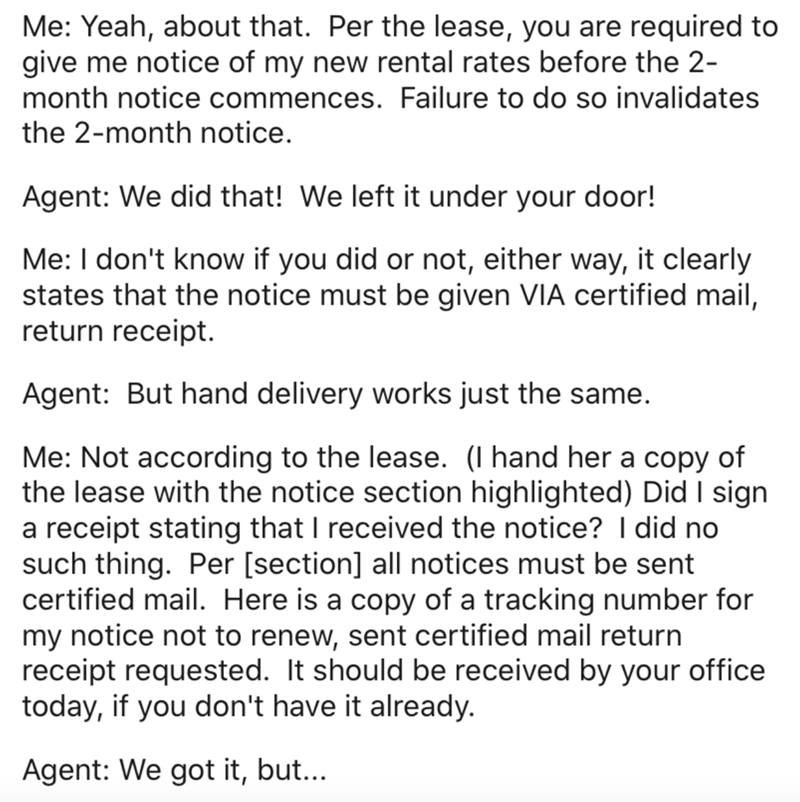 Text - Me: Yeah, about that. Per the lease, you are required to give me notice of my new rental rates before the 2- month notice commences. Failure to do so invalidates the 2-month notice. Agent: We did that! We left it under your door! Me: I don't know if you did or not, either way, it clearly states that the notice must be given VIA certified mail, return receipt. Agent: But hand delivery works just the same. Me: Not according to the lease. (I hand her a copy of the lease with the notice secti