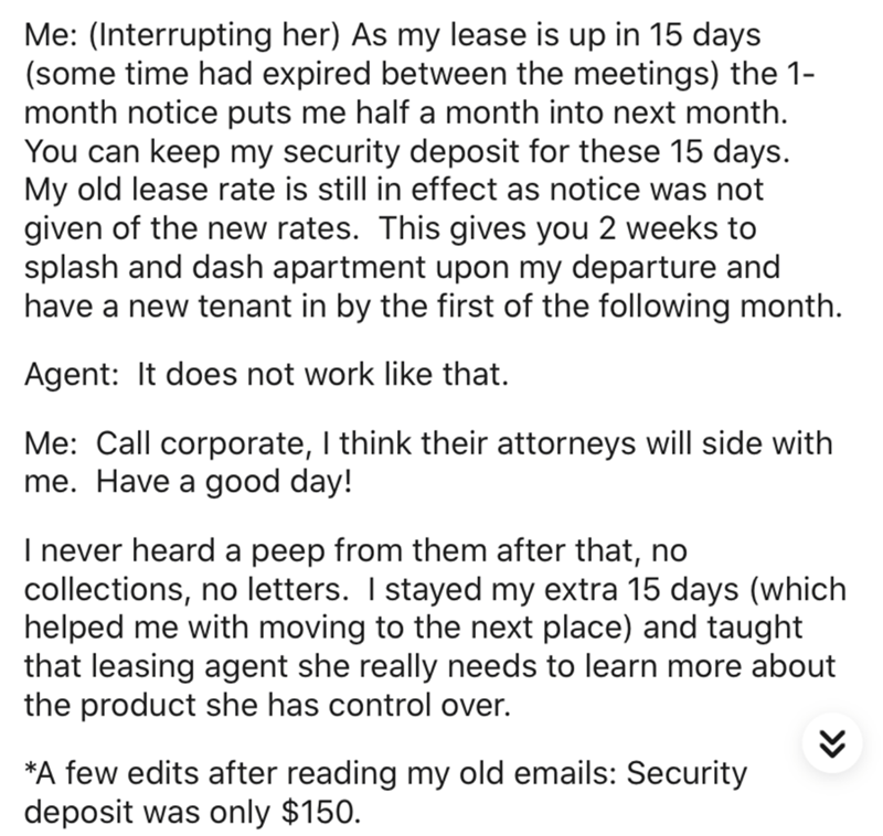 Text - Me: (Interrupting her) As my lease is up in 15 days (some time had expired between the meetings) the 1- month notice puts me half a month into next month. You can keep my security deposit for these 15 days. My old lease rate is still in effect as notice was not given of the new rates. This gives you 2 weeks to splash and dash apartment upon my departure and have a new tenant in by the first of the following month. Agent: It does not work like that. Me: Call corporate, I think their attorn