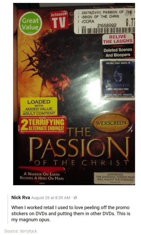 Poster - : 22076(DVW) PASSION OF I 199ION OF THE CHRIS I VDDRA AsSeenon G Great Value TV 9.71 21658992 424 RELIVE THE LAUGHS Deleted Scenes And Bloopers INCLUBES EARLY ACESS TO DENTEVI avaLABLE FROM LOADED WITH ADDED VALUE ADULT CONTENT INCLUDES TERRIFYING ALTERNATE ENDINGS! WIDESCREEN THE 201 PASSION OF THE CHRIST A WARRIOR ON EARTH BECOMES A HERO ON MARS EXPERIENCE THE SHOCKING TERROR THAT WILL HAUNT YOU FOREVER. Nick Rva August 26 at 8:39 AM · O When I worked retail I used to love peeling off