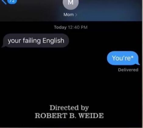 Text - Mom> Today 12:40 PM your failing English You're* Delivered Directed by ROBERT B. WEIDE Σ