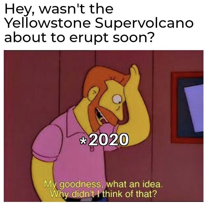 Cartoon - Hey, wasn't the Yellowstone Supervolcano about to erupt soon? *2020 My goodness, what an idea. Why didn't I think of that?