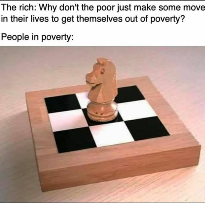 Chess - The rich: Why don't the poor just make some move in their lives to get themselves out of poverty? People in poverty: