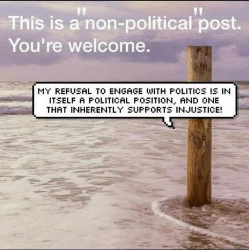 Text - 11 This is a non-political post. You're welcome. MY REFUSAL TO ENGAGE WITH POLITICS IS IN ITSELF A POLITICAL POSITION, AND ONE THAT INHERENTLY SUPPORTS INJUSTICE!
