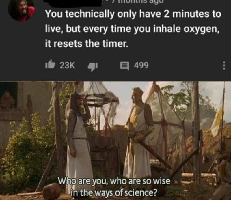 Text - You technically only have 2 minutes to live, but every time you inhale oxygen, it resets the timer. It 23K 499 Who are you, who are so wise Lin the ways of science?