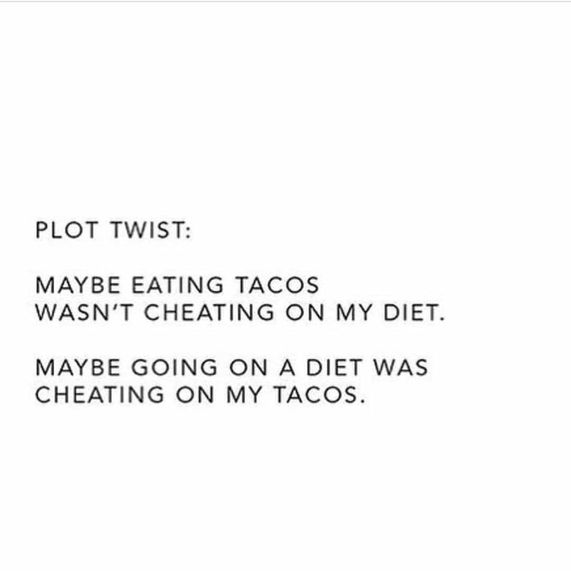 Text - PLOT TWIST: MAYBE EATING TACOS WASN'T CHEATING ON MY DIET. MAYBE GOING ON A DIET WAS CHEATING ON MY TACOS.