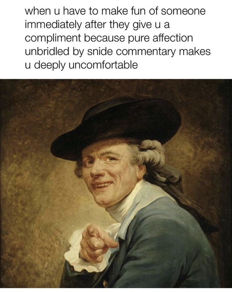 Portrait - when u have to make fun of someone immediately after they give u a compliment because pure affection unbridled by snide commentary makes u deeply uncomfortable