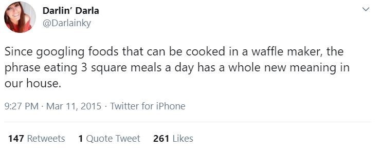 Text - Darlin' Darla @Darlainky Since googling foods that can be cooked in a waffle maker, the phrase eating 3 square meals a day has a whole new meaning in our house. 9:27 PM Mar 11, 2015 · Twitter for iPhone 147 Retweets 1 Quote Tweet 261 Likes