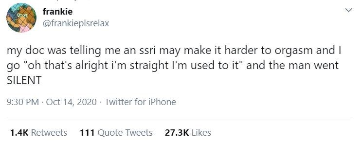 """Text - frankie @frankieplsrelax my doc was telling me an ssri may make it harder to orgasm and I """"oh that's alright i'm straight I'm used to it"""" and the man went go SILENT 9:30 PM Oct 14, 2020 · Twitter for iPhone 1.4K Retweets 111 Quote Tweets 27.3K Likes"""