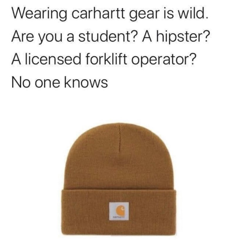 Funny meme about carhartt hats, fashion memes, dank memes, hipsters, forklift operators   Wearing carhartt gear is wild. Are you a student? A hipster? A licensed forklift operator? No one knows