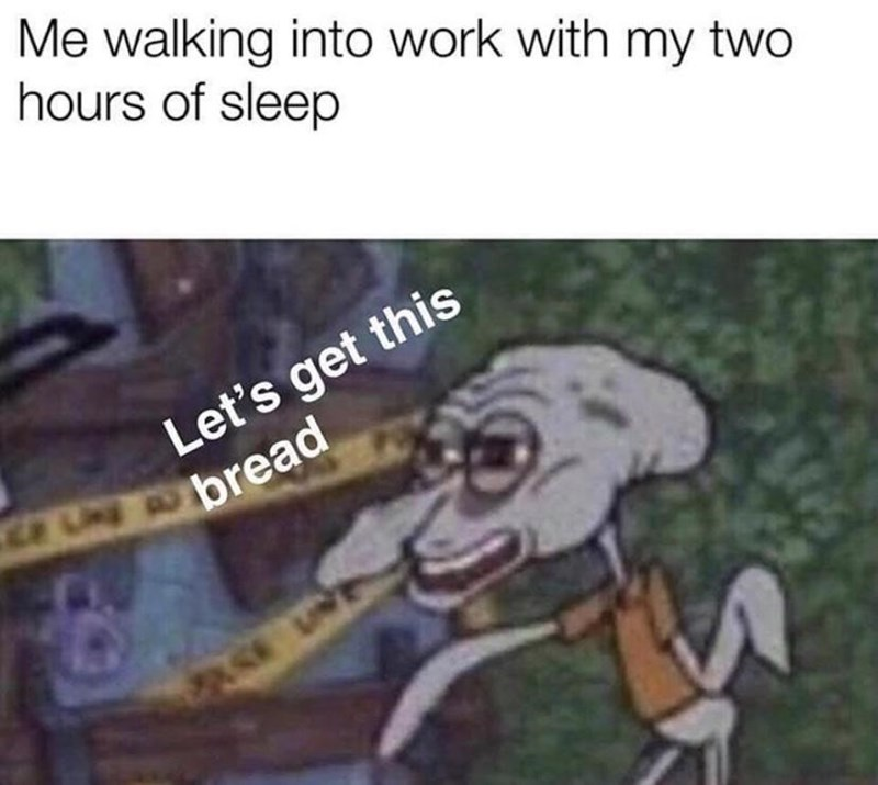 Cartoon - Me walking into work with my two hours of sleep Let's get this Und obread