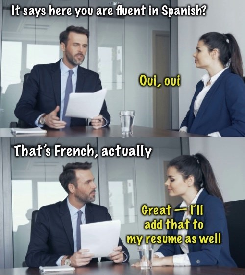 Job - It says here you are fluent in Spanish? Oui, out That's French, actually Great rIl add thaf to my resume as well