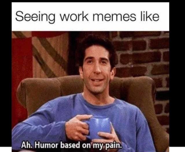 People - Seeing work memes like Ah. Humor based on my pain.