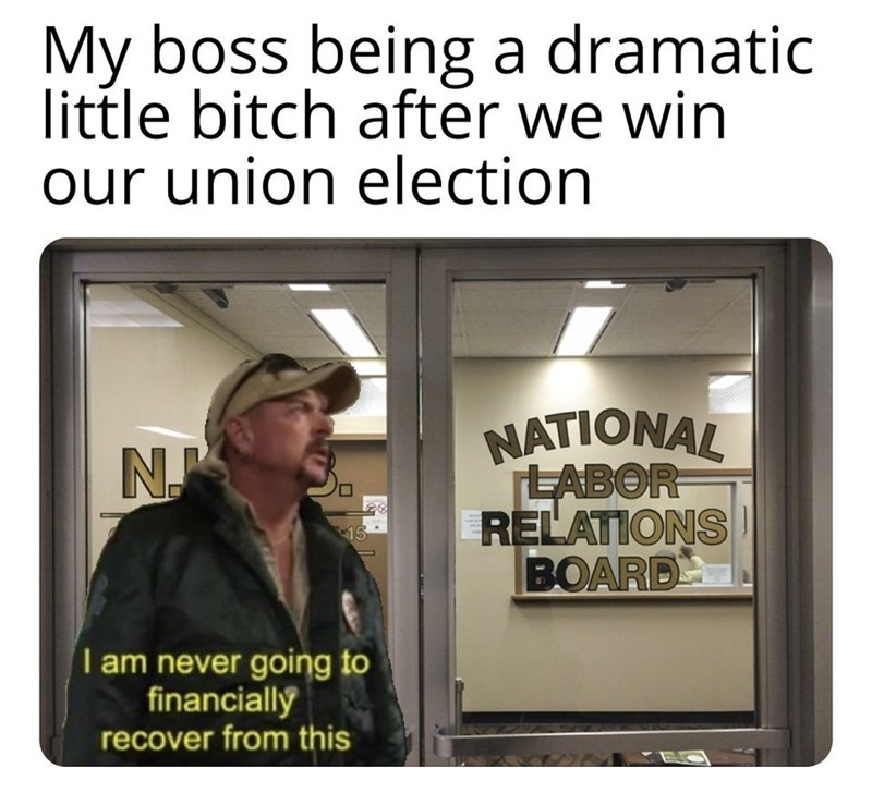 Text - My boss being a dramatic little bitch after we win our union election NATIONAL LABOR RELATIONS) BOARD N 15 I am never going to financially recover from this