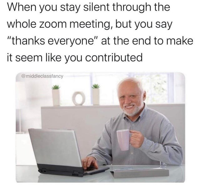 """Text - When you stay silent through the whole zoom meeting, but you say """"thanks everyone"""" at the end to make it seem like you contributed @middleclassfancy"""