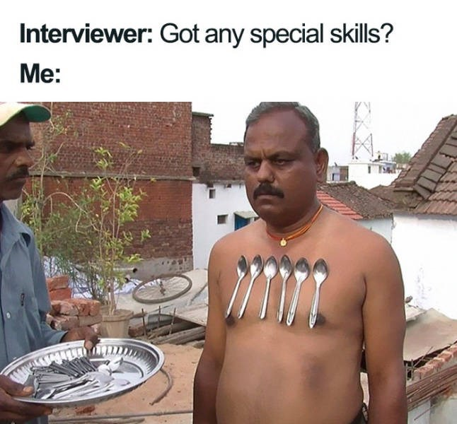 Human - Interviewer: Got any special skills? Me: