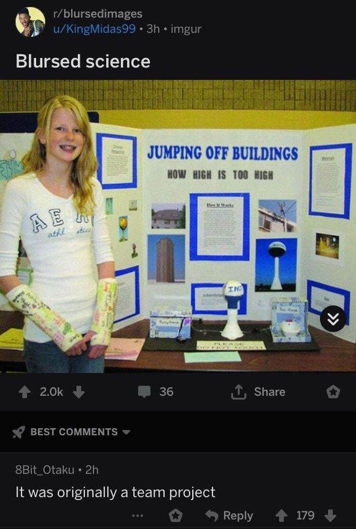 Website - r/blursedimages u/KingMidas99 • 3h • imgur Blursed science JUMPING OFF BUILDINGS Me HOW HIGH IS TO0 HIGH te Warks stics athi IN 2.0k 36 Share BEST COMMENTS 8Bit_Otaku • 2h It was originally a team project Reply 179