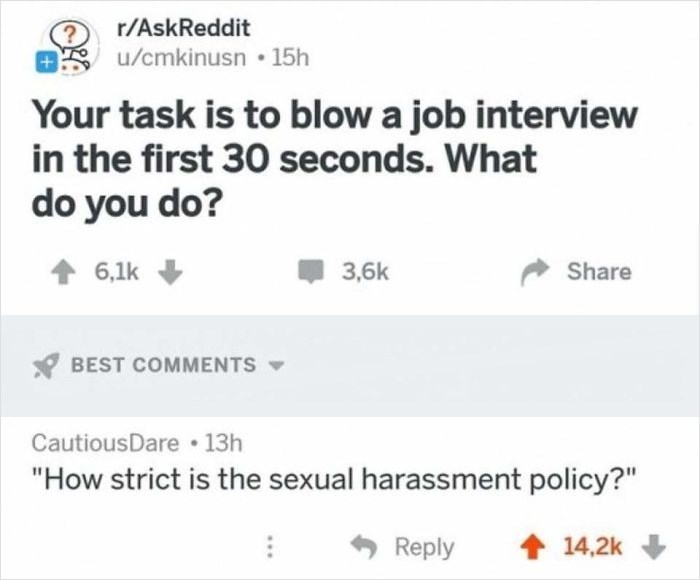 """Text - r/AskReddit OS u/cmkinusn • 15h Your task is to blow a job interview in the first 30 seconds. What do you do? 1 6,1k 3,6k Share Y BEST COMMENTS CautiousDare 13h """"How strict is the sexual harassment policy?"""" Reply 1 14,2k"""