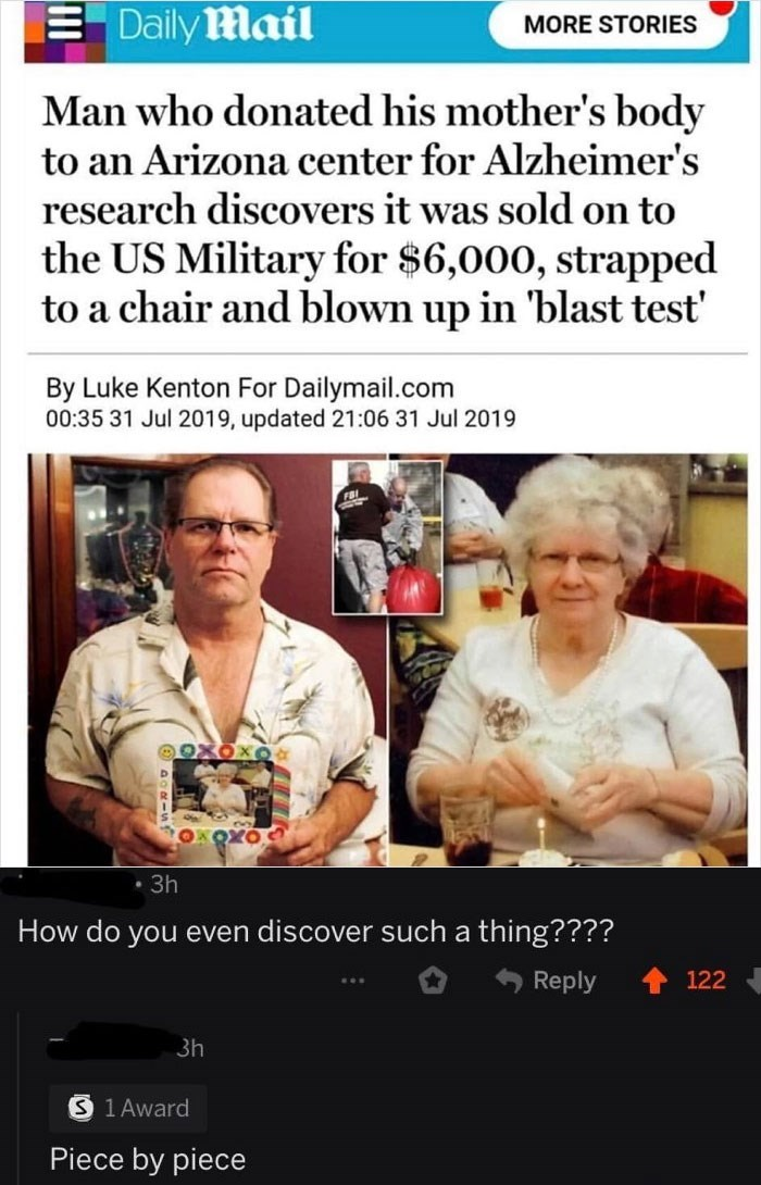 Text - Daily Mail MORE STORIES Man who donated his mother's body to an Arizona center for Alzheimer's research discovers it was sold on to the US Military for $6,000, strapped to a chair and blown up in 'blast test' By Luke Kenton For Dailymail.com 00:35 31 Jul 2019, updated 21:06 31 Jul 2019 • 3h How do you even discover such a thing???? Reply 122 3h S 1 Award Piece by piece