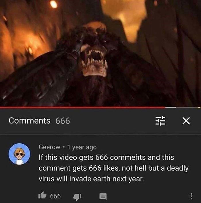 Demon - 幸 X Comments 666 Geerow 1 year ago If this video gets 666 comments and this comment gets 666 likes, not hell but a deadly virus will invade earth next year. I 666
