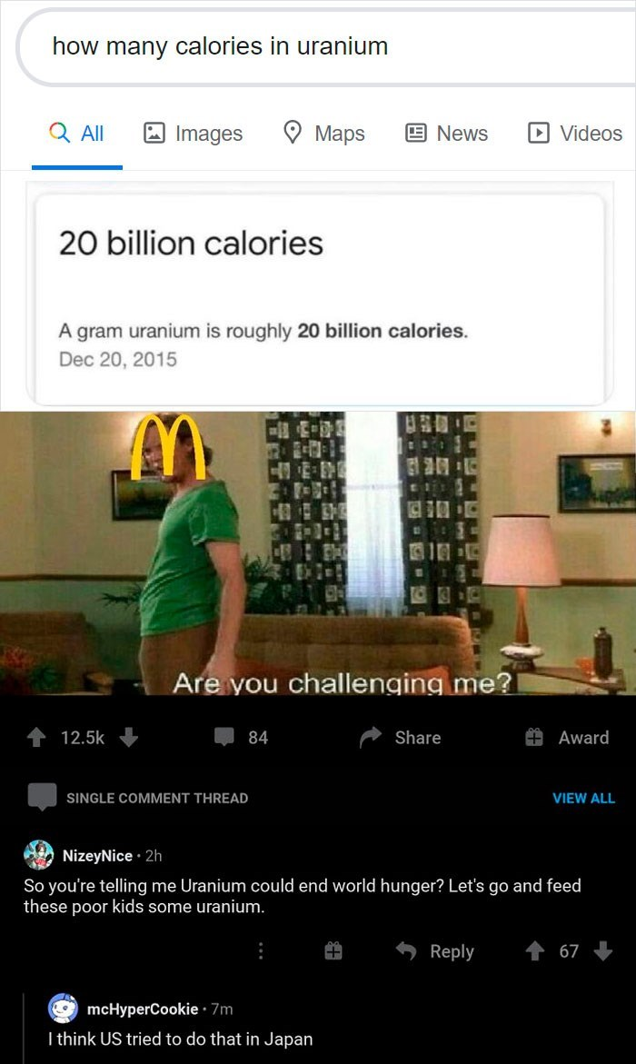 Text - how many calories in uranium Q Al A Images O Maps ENews D Videos 20 billion calories A gram uranium is roughly 20 billion calories. Dec 20, 2015 日1 Are you challenging me? 12.5k 84 Share Award SINGLE COMMENT THREAD VIEW ALL NizeyNice · 2h So you're telling me Uranium could end world hunger? Let's go and feed these poor kids some uranium. Reply 67 G mcHyperCookie · 7m I think US tried to do that in Japan
