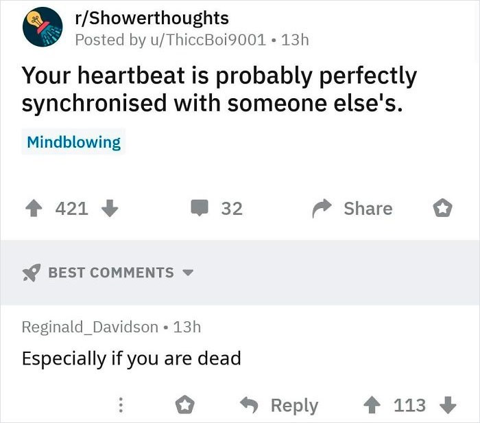 Text - r/Showerthoughts Posted by u/ThiccBoi9001 13h Your heartbeat is probably perfectly synchronised with someone else's. Mindblowing 421 32 Share BEST COMMENTS Reginald_Davidson • 13h Especially if you are dead Reply 113
