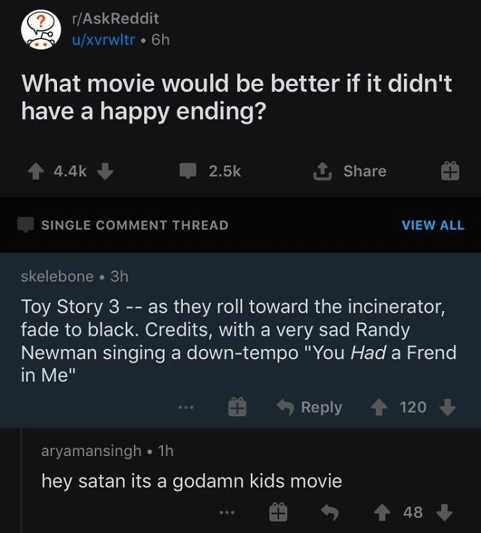 """Text - r/AskReddit u/xvrwltr • 6h What movie would be better if it didn't have a happy ending? 4.4k 2.5k 1 Share SINGLE COMMENT THREAD VIEW ALL skelebone • 3h - as they roll toward the incinerator, Toy Story 3 -- fade to black. Credits, with a very sad Randy Newman singing a down-tempo """"You Had a Frend in Me"""" Reply 120 aryamansingh • 1h hey satan its a godamn kids movie 48"""