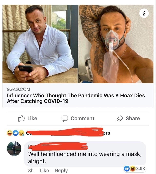 Nose - i 9GAG.COM Influencer Who Thought The Pandemic Was A Hoax Dies After Catching COVID-19 O Like Comment Share ers Well he influenced me into wearing a mask, alright. 3.6K 8h Like Reply