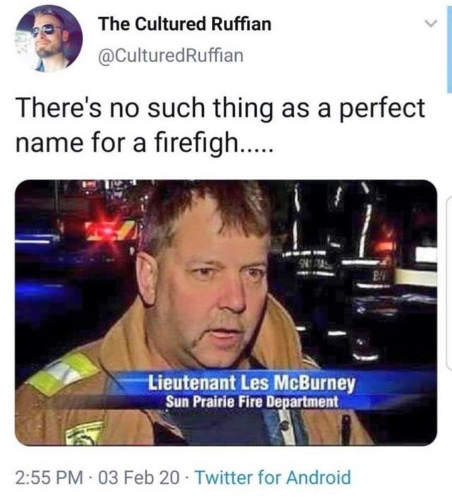 Funny meme about the perfect name for a firefighter, les mcburney | The Cultured Ruffian @CulturedRuffian There's no such thing as a perfect name for a firefighter Lieutenant Les McBurney Sun Prairie Fire department