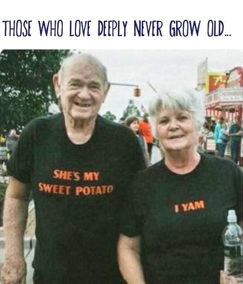 T-shirt - THOSE WHO LOVE DEEPLY NEVER GROW OLD. ... SHE'S MY SWEET POTATO I YAM