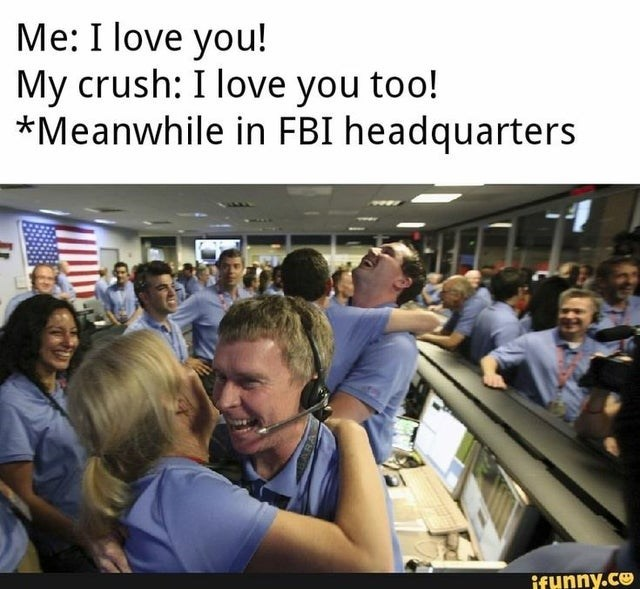 People - Me: I love you! My crush: I love you too! *Meanwhile in FBI headquarters ifunny.co