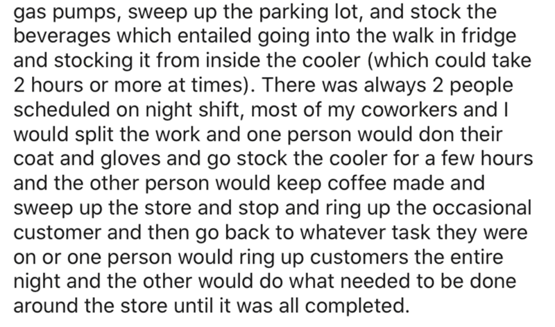 Text - gas pumps, sweep up the parking lot, and stock the beverages which entailed going into the walk in fridge and stocking it from inside the cooler (which could take 2 hours or more at times). There was always 2 people scheduled on night shift, most of my coworkers and I would split the work and one person would don their coat and gloves and go stock the cooler for a few hours and the other person would keep coffee made and sweep up the store and stop and ring up the occasional customer and